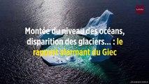 Montée du niveau des océans, disparition des glaciers... : le rapport alarmant du Giec