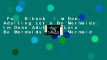 Full E-book  I m Done Adulting Let s Be Mermaids: Im Done Adulting Lets Be Mermaids Adult Mermaid
