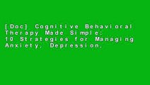 [Doc] Cognitive Behavioral Therapy Made Simple: 10 Strategies for Managing Anxiety, Depression,