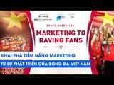 Khai phá tiềm năng Marketing từ bóng đá Việt Nam | NEXT SPORTS