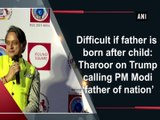 Difficult if father is born after child  Tharoor on Trump calling PM Modi 'father of nation'