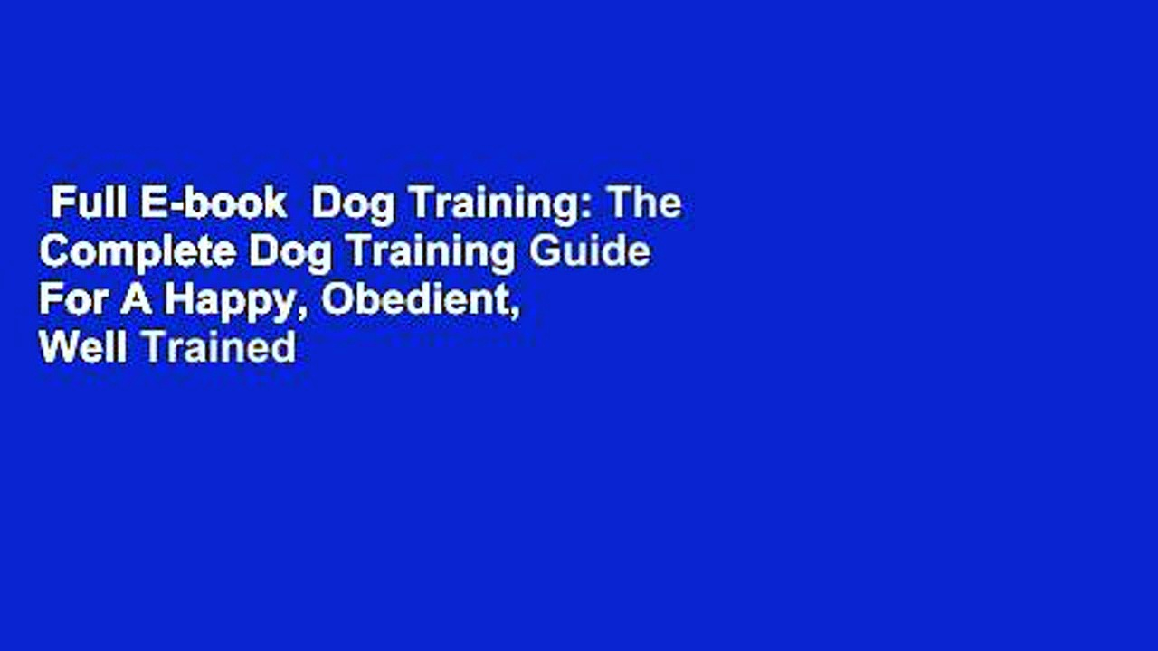 Full E-book  Dog Training: The Complete Dog Training Guide For A Happy, Obedient,  Well Trained