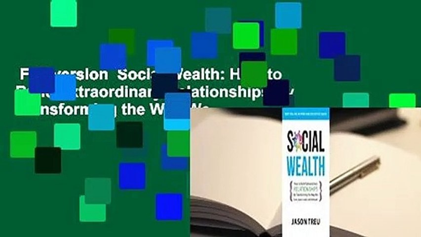 Full version  Social Wealth: How to Build Extraordinary Relationships By Transforming the Way We