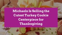 Michaels Is Selling the Cutest Turkey Cookie Centerpiece for Thanksgiving
