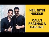 Neil Nitin Mukesh On Saaho Co Star Prabhas: He Got Gifts For My Pregnant Wife: He Is A Darling