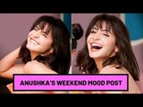 Anushka Sharma's Instagram Post sets the Weekend Mood | SpotboyE