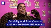 Sarah Hyland Asks Vanessa Hudgens to Be Her Bridesmaid