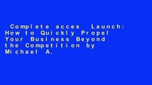 Complete acces  Launch: How to Quickly Propel Your Business Beyond the Competition by Michael A.