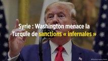 Syrie : Washington menace la Turquie de sanctions « infernales »