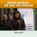 Jason Momoa: We Are The Disease