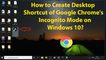 How to Create Desktop Shortcut of Google Chrome's Incognito Mode on Windows 10?
