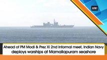 Ahead of PM Narendra Modi and Chinese President Xi 2nd informal meet, Indian Navy deploys warships at Mamallapuram seashore
