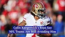 Colin Kaepernick's Reps Say NFL Teams Are Still Avoiding Him