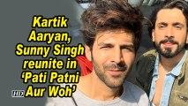 Kartik Aaryan, Sunny Singh reunite in 'Pati Patni Aur Woh'