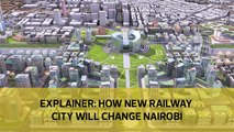 EXPLAINER: How new Railway City will change Nairobi