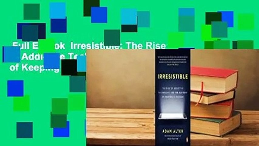 Full E-book  Irresistible: The Rise of Addictive Technology and the Business of Keeping Us