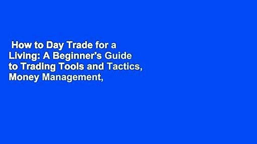 How to Day Trade for a Living: A Beginner's Guide to Trading Tools and Tactics, Money Management,