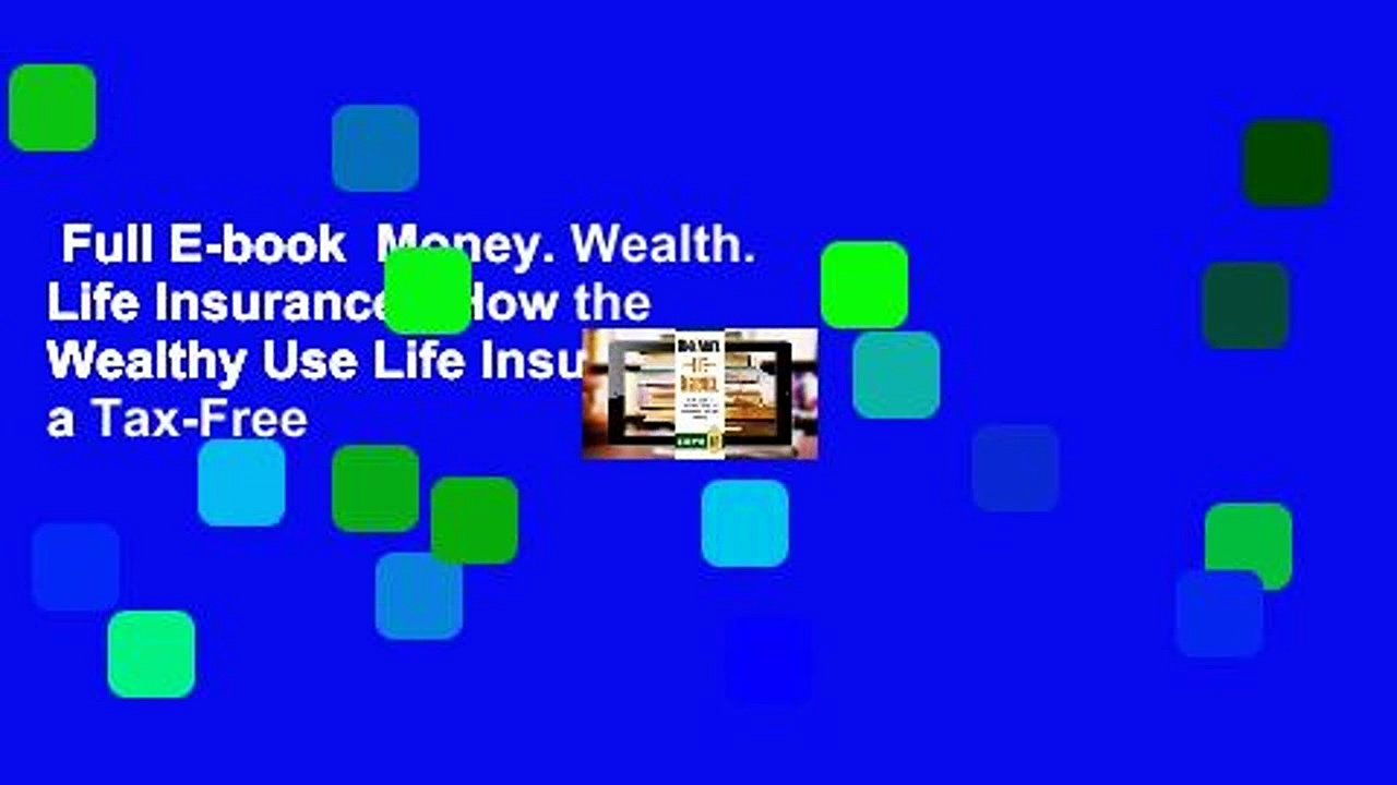 Full E-book  Money. Wealth. Life Insurance.: How the Wealthy Use Life Insurance as a Tax-Free