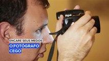 Encare seus medos: O fotógrafo cego