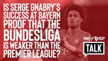 Two-Footed Talk | Is Serge Gnabry's rebirth proof that the Bundesliga is an inferior championship?