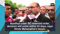 Ayodhya case: SC reserved order, decision will come within 23 days, says Hindu Mahasabha's lawyer