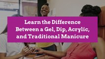 Learn the Difference Between a Gel, Dip, Acrylic, and Traditional Manicure