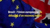 Brexit : l'Union européenne va débattre d'un nouveau report