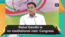 Rahul Gandhi is on meditational visit: Congress