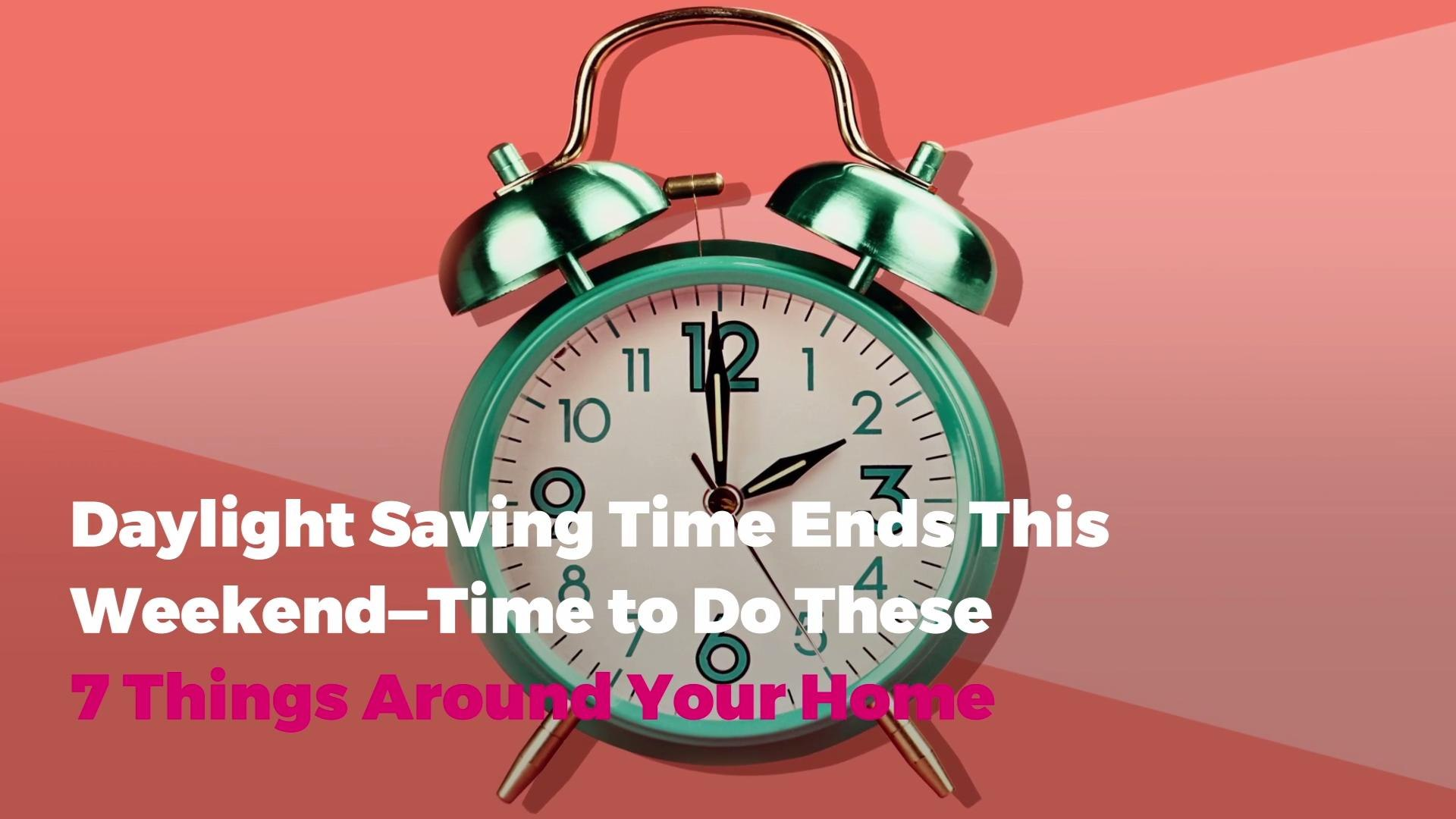 Daylight Saving Time Ends This Weekend—Time to Do These 7 Things Around Your Home