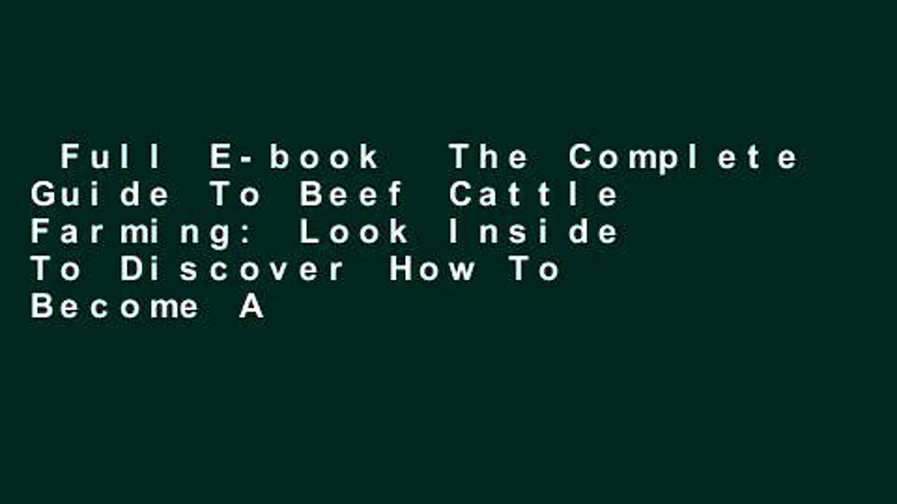 Full E-book  The Complete Guide To Beef Cattle Farming: Look Inside To Discover How To Become A