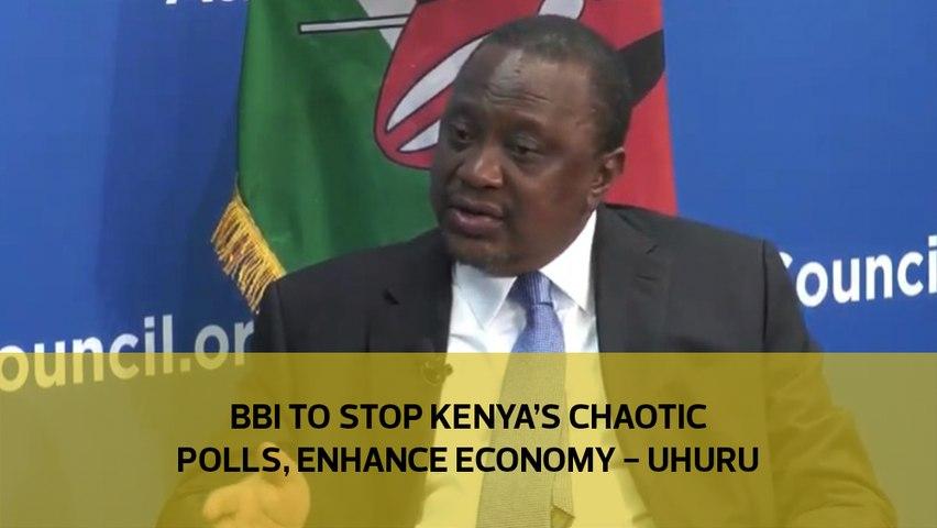 BBI to stop Kenya's chaotic polls, enhance economy - Uhuru