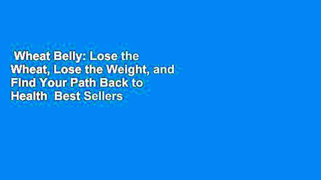 Wheat Belly: Lose the Wheat, Lose the Weight, and Find Your Path Back to Health  Best Sellers