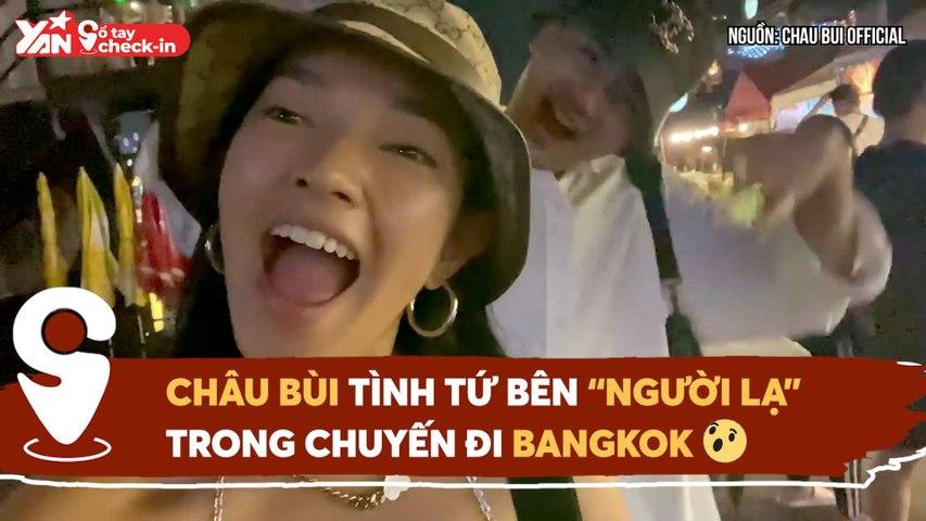 SỔ TAY CHECK IN II CHÂU BÙI TÌNH TỨ BÊN ''NGƯỜI LẠ'' TRONG CHUYẾN ĐI BANGKOK