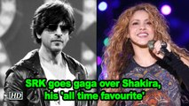 SRK goes gaga over Shakira, his 'all time favourite'