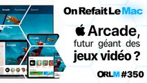 ORLM-350 : Apple Arcade, futur géant des jeux vidéo? Faut-il craquer ?