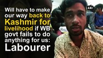 Will have to make our way back to Kashmir for livelihood if WB govt fails to do anything for us: Labourer
