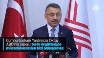 Cumhurbaşkanı Yardımcısı Oktay: ABD'nin raporu terör örgütleriyle mücadelemizden bizi alıkoyamaz