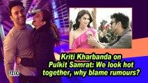 Kriti Kharbanda on Pulkit Samrat: We look hot together, why blame rumours?