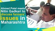 Ahmed Patel meets Nitin Gadkari to discuss farmers' issues in Maharashtra