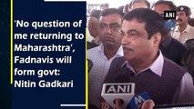 'No question of me returning to Maharashtra', Fadnavis will form govt: Nitin Gadkari
