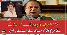 Nawaz Sharif insist to take Maryam Nawaz along with him to abroad