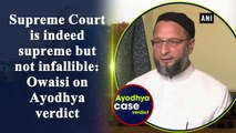 Supreme Court is indeed supreme but not infallible  Owaisi on Ayodhya verdict