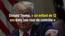 Donald Trump, « un enfant de 12 ans dans une tour de contrôle »