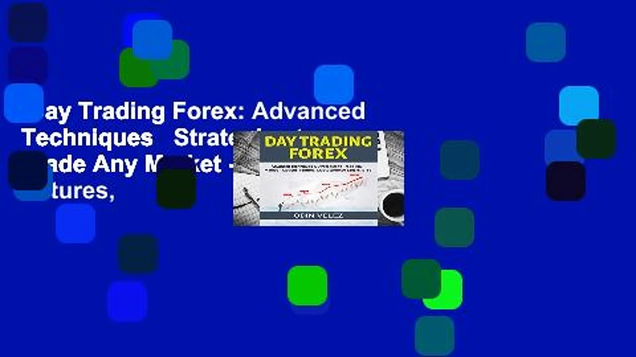 Day Trading Forex: Advanced Techniques   Strategies to Trade Any Market – Options, Futures,