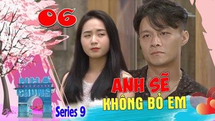Ngôi Nhà Chung–Love House - Series 9–Tập 6- Henry Nguyễn đắng lòng bị đá sau lời hứa ANH KHÔNG BỎ EM