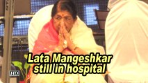 Lata Mangeshkar still in hospital