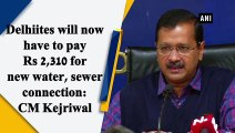Delhiites will have to pay Rs 2,310 for new water, sewer connection: CM Kejriwal