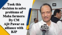 Took this decision to solve problems of Maha farmers: Dy CM Ajit Pawar on alliance with BJP