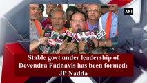 Stable govt under leadership of Devendra Fadnavis has been formed: JP Nadda