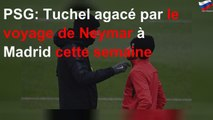 PSG: Tuchel agacé par le voyage de Neymar à Madrid cette semaine